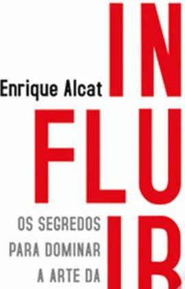 Influir, Os segredos para dominar a arte da persuasão de Enrique Alcat