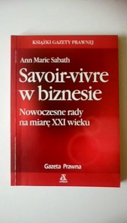 Savoir-vivre w biznesie. Nowoczesne rady na miarę XXI wieku