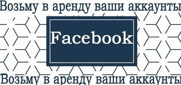 Беру в аренду facebook аккаунты