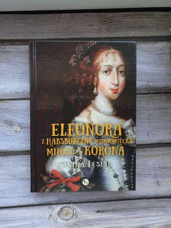 """""""Eleonora z Habsburgów Wiśniowiecka. Miłość i korona"""", Janina Lesiak"""