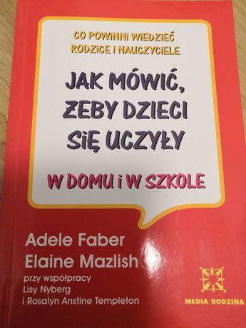 Jak mówić, żeby dzieci się uczyły w domu i szkole. Adele Faber