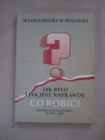 W.Bojarski Jak było i jak jest naprawdę. CO ROBIĆ?