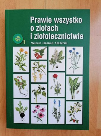 Prawie wszystko o ziołach i ziołolecznictwie - Mateusz E.Senderski