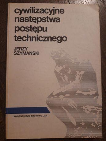 Cywilizacyjne następstwa postępu technicznego Szymański Jerzy