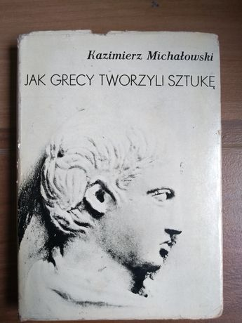 Jak Grecy tworzyli sztukę - Kazimierz Michałowski