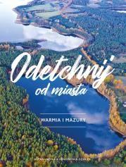 Odetchnij od miasta. Warmia i Mazury Autor: Aleksandra Klonowska-Szałe