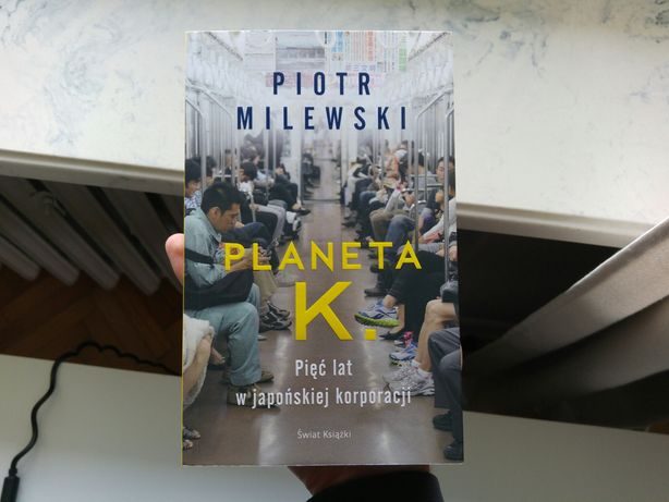 """""""Planeta K. Pięć lat w japońskiej korporacji"""" Piotr Milewski"""
