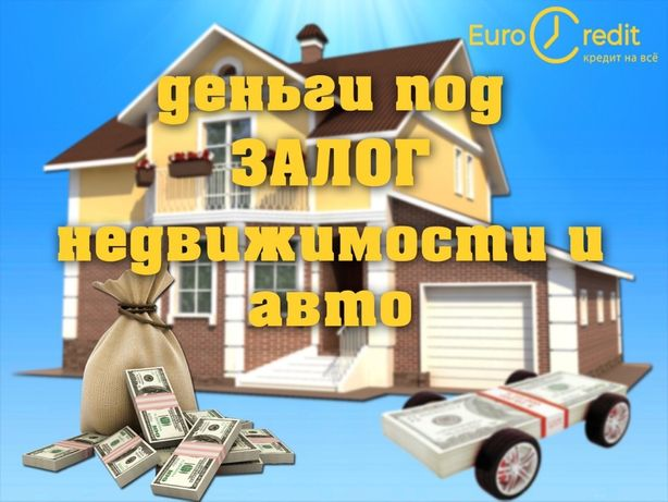 Кредит, займ, ссуда, деньги в долг под залог недвижимости или авто