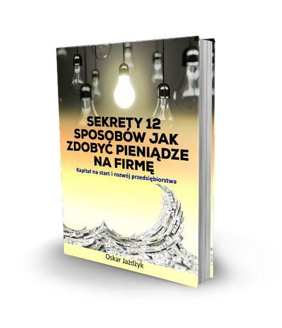 Sekrety 12 Sposobów Jak Zdobyć Pieniądze Na Firmę - Oskar Jażdżyk
