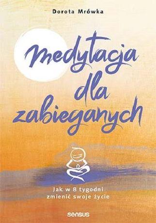Medytacja dla zabieganych. Jak w 8 tygodni zmienić swoje życie