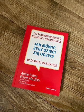"""""""Jak mówić żeby dzieci się uczyły"""" A.Faber. E.Mazlish"""