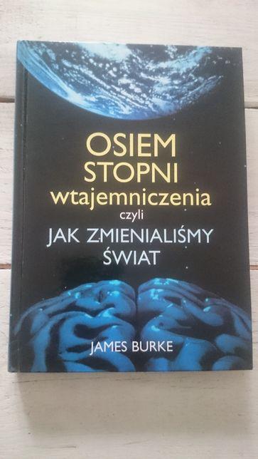 Osiem stopni wtajemniczenia czyli jak zmienialiśmy świat / James Burke