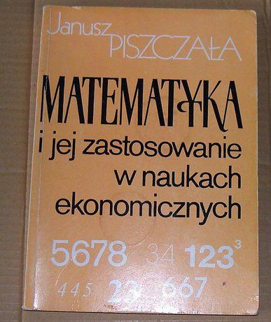 Matematyka i jej zastosowanie w naukach ekonomicznych - J. Piszczała
