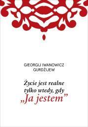 Życie jest realne tylko wtedy, gdy Ja jestem Autor: G. I. Gurdżijew