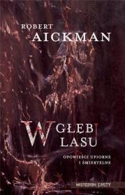 W głębi lasu. Opowieści upiorne i śmiertelne Autor: Robert Aickman