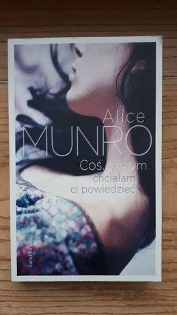 Alice Munro - Coś o czym chciałam Ci powiedzieć