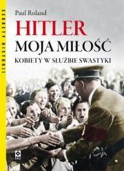 Hitler moja miłość. Kobiety w służbie swastyki Autor: Paul Ronald