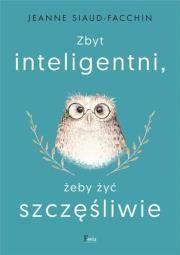 Zbyt inteligentni, żeby żyć szczęśliwie Autor: Siaud-Facchin Jeanne