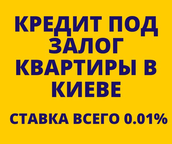КРЕДИТ ПОД ЗАЛОГ НЕДВИЖИМОСТИ в Киеве. До 1'500'000 грн за 1 день