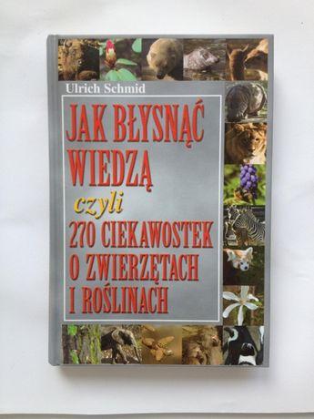 Książka Jak błysnąć wiedzą czyli 270 ciekawostek o zwierzętach i rośli