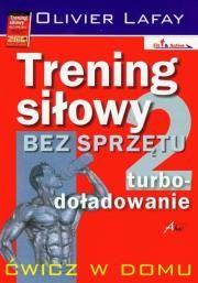 Trening siłowy bez sprzętu. Turbo-doładowanie Autor: Olivier Lafay Wyd