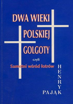 Henryk Pająk: Dwa wieki polskiej Golgoty, czyli samotność wśród łotrów