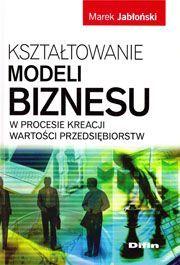 Marek Jabłoński Kształtowanie modeli biznesu w procesie kreacji...