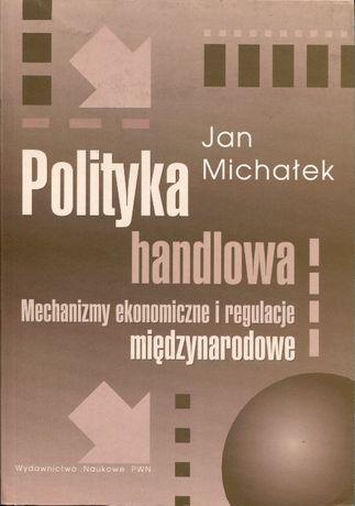 Polityka handlowa. Mechanizmy ekonomiczne i regulacje Jan Michałek