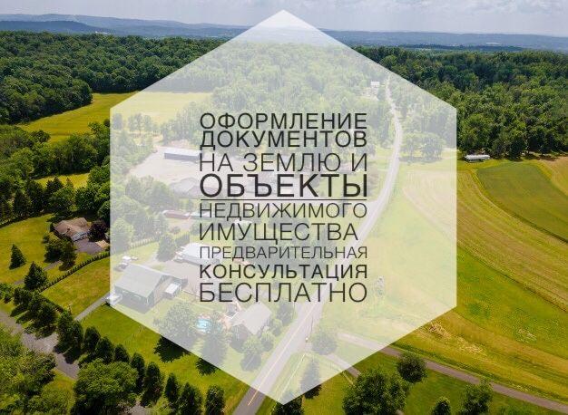 Оформление документов на землю и объекты недвижимого имущества.