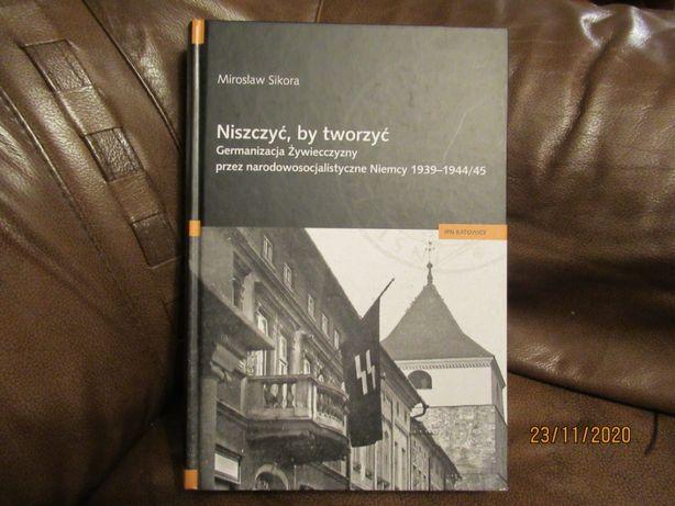 """""""Niszczyć, by tworzyć. Germanizacja Żywiecczyzny"""". Mirosław Sikora."""
