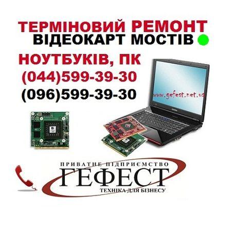 Ремонт відеокарт, ремонт моста, ремонт ноутбуков