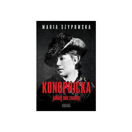 """""""Konopnicka, jakiej nie znamy"""" SZYPOWSKA MARIA"""