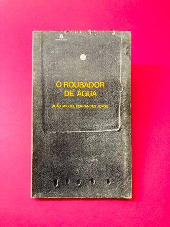 O Roubador de Água - João Miguel Fernandes Jorge