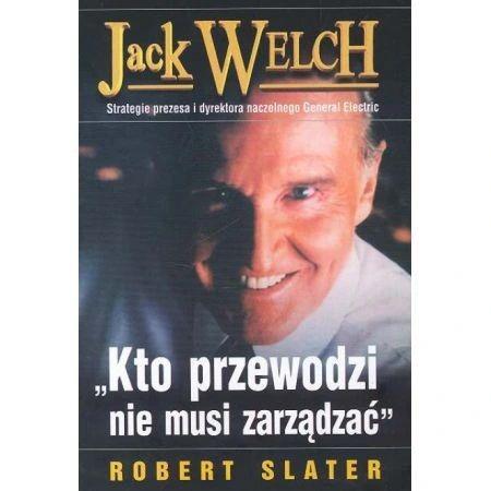 Jack Welch Kto przewodzi nie musi zarządzać