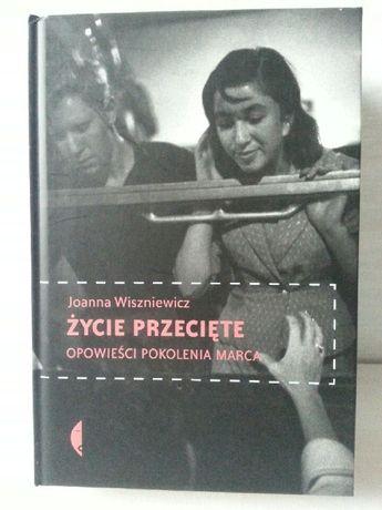 Życie przecięte Opowieści pokolenia marca Joanna Wiszniewicz